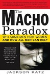 The Macho Paradox: Why Some Men Hurt Women and How All Men Can Help
