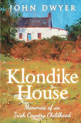 Klondike House - Memories of an Irish Country Childhood by John Dwyer