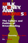 Milk, Money, and Madness: The Culture and Politics of Breastfeeding