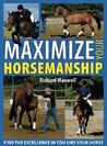 Maximize Your Horsemanship: Find the Excellence in You and Your Horse