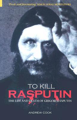 To Kill Rasputin: The Life and Death of Gregori Rasputin