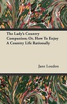 The Lady's Country Companion; Or, How to Enjoy a Country Life Rationally