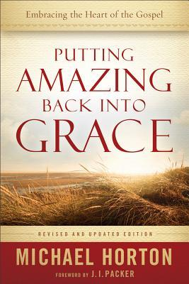 Putting Amazing Back into Grace by Michael S. Horton