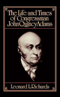 The Life and Times of Congressman John Quincy Adams by Leonard L. Richards