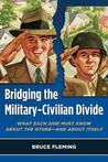 Bridging the Military-Civilian Divide: What Each Side Must Know about the Other, and about Itself