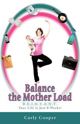 Balance the Mother Load: R.E.I.N.V.E.N.T. Your Life in Just 8 Weeks!