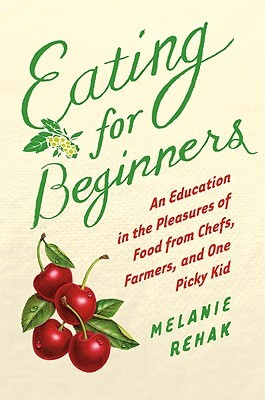Eating for Beginners by Melanie Rehak