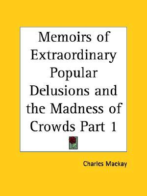 Memoirs of Extraordinary Popular Delusions & the Madness of Crowds 1