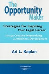 The Opportunity Maker: Strategies for Inspiring Your Legal Career: Through Creative Networking and Business Development