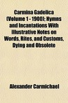 Carmina Gadelica (Volume 1 - 1900); Hymns and Incantations with Illustrative Notes on Words, Rites, and Customs, Dying and Obsolete