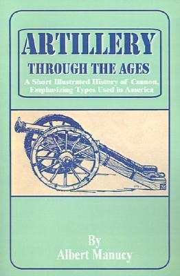 Artillery Through the Ages: A Short Illustrated History of Cannon, Emphasizing Types Used in America