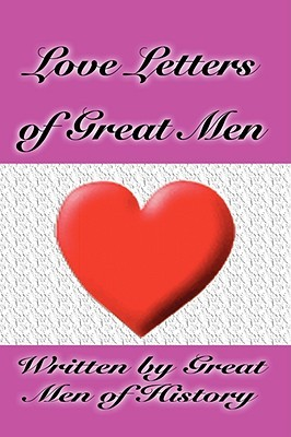 Love Letters Of Great Men By Men Of History Great Men Of