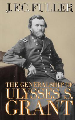 The Generalship of Ulysses S. Grant by J.F.C. Fuller