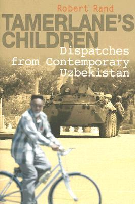 Tamerlane's Children: Dispatches from Contemporary Uzbekistan