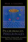 Pilgrimages/Peregrinajes: Theorizing Coalition Against Multiple Oppressions (Feminist Constructions)