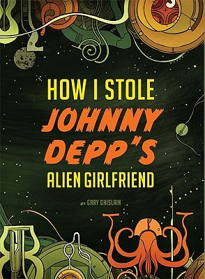 How I Stole Johnny Depp's Alien Girlfriend by Gary Ghislain