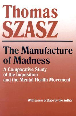 The Manufacture of Madness by Thomas Stephen Szasz