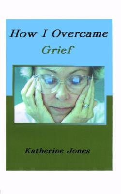 How I Overcame Grief: How to Ease the Pain - Excerpts from Real Experiences