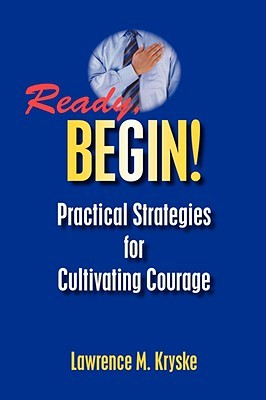 Ready, Begin! Practical Strategies For Cultivating Courage  by Lawrence M. Kryske