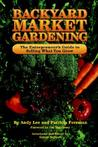 Backyard Market Gardening: The Entrepreneur's Guide to Selling What You Grow
