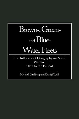 Brown-, Green- And Blue-Water Fleets: The Influence of Geography on Naval Warfare, 1861 to the Present