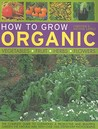 How to Grow Organic: Vegetables, Fruit, Herbs, Flowers