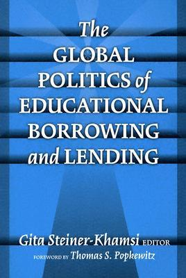 The Global Politics of Educational Borrowing and Lending by Gita Steiner-Khamsi