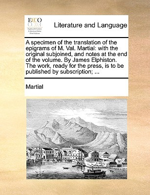 A specimen of the translation of the epigrams of M. Val. Martial: with the original subjoined, and notes at the end of the volume. By James Elphiston. The work, ready for the press, is to be published by subscription; ...