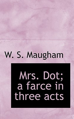 Mrs. Dot; A Farce in Three Acts by W. Somerset Maugham