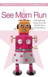 See Mom Run: Side-Splitting Essays from the World's Most Harried Blogging Moms