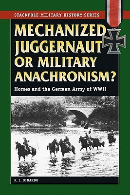 Mechanized Juggernaut or Military Anachronism: Horses and the German Army of World War II (Stackpole Military History)