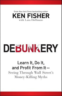 Debunkery: Learn it, Do it, and Profit from it Seeing Through Wall Street's Money-Killing Myths (Fisher Investments Press)