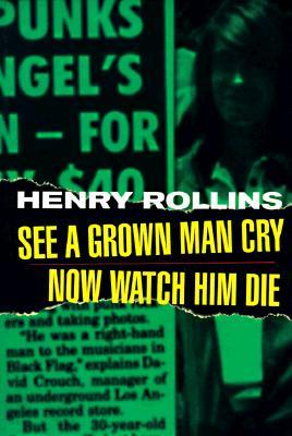 See A Grown Man Cry/Now Watch Him Die by Henry Rollins