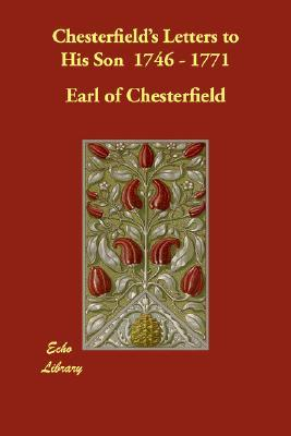 Chesterfield's Letters to His Son 1746 - 1771 by Philip Dormer Stanhope