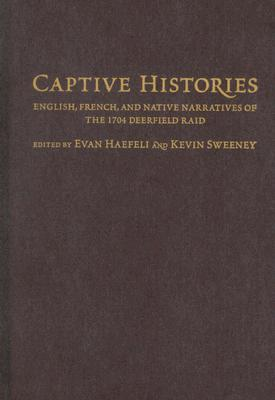 Captive Histories: English, French, and Native Narratives of the 1704 Deerfield Raid