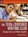 The Teen-Centered Writing Club: Bringing Teens and Words Together
