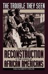 The Trouble They Seen: The Story Of Reconstruction In The Words Of African Americans