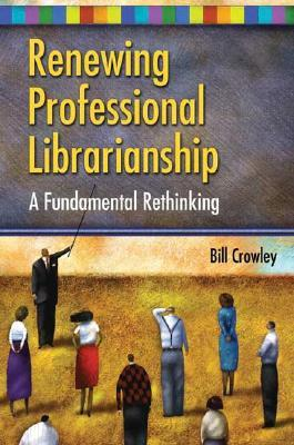 Renewing Professional Librarianship by Bill Crowley