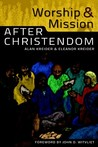 Worship and Mission After Christendom by Alan Kreider