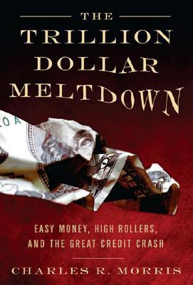 The Trillion Dollar Meltdown by Charles R. Morris