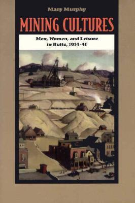 Mining Cultures: Men, Women, and Leisure in Butte, 1914-41