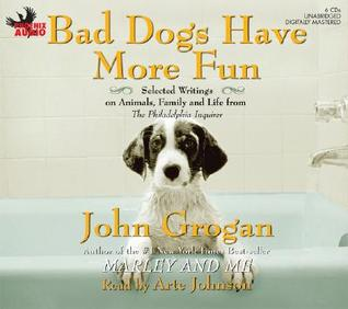 Bad Dogs Have More Fun by John Grogan