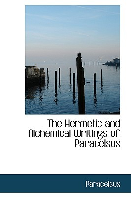 The Hermetic and Alchemical Writings of Paracelsus by Paracelsus
