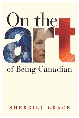 On the Art of Being Canadian by Sherrill Grace