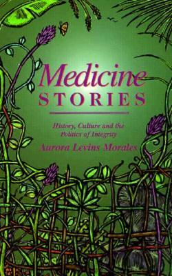 Medicine Stories by Aurora Levins Morales