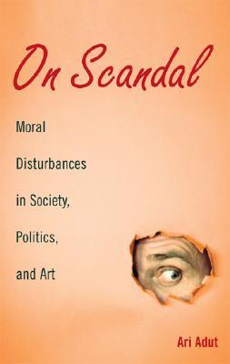 On Scandal: Moral Disturbances in Society, Politics, and Art