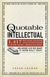 The Quotable Intellectual: 1,417 Bon Mots, Ripostes, and Witticisms for Aspiring Academics, Armchair Philosophers ...and Anyone Else Who Wants to Sound Really Smart