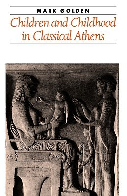 Children and Childhood in Classical Athens by Mark Golden