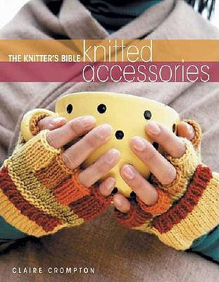 The Knitters Bible Knitted Accessories by Claire Crompton