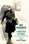 Iris Murdoch, a Writer at War: Letters and Diaries, 1939-1945